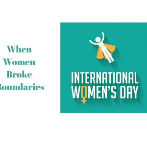 When Women Broke Boundaries … #InternationalWomensDay